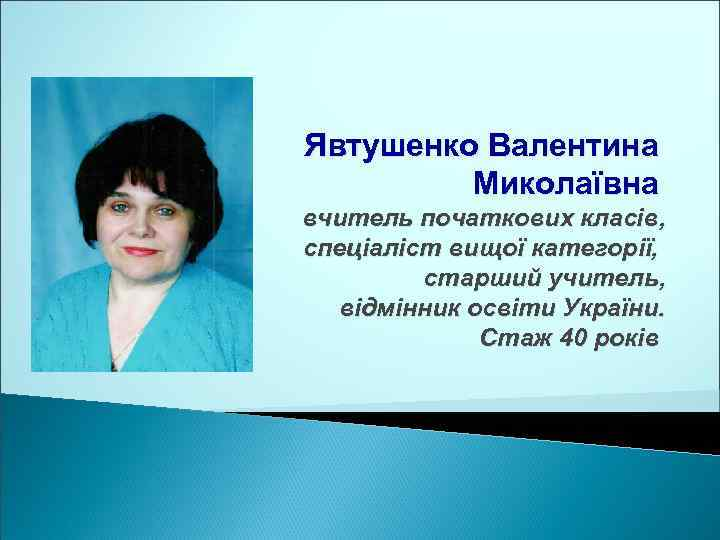Явтушенко Валентина Миколаївна вчитель початкових класів, спеціаліст вищої категорії, старший учитель, відмінник освіти України.