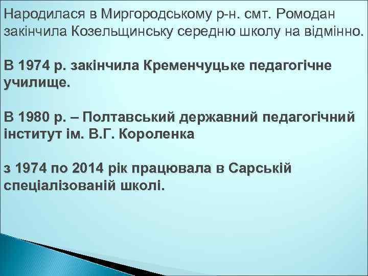 Народилася в Миргородському р-н. смт. Ромодан закінчила Козельщинську середню школу на відмінно. В 1974