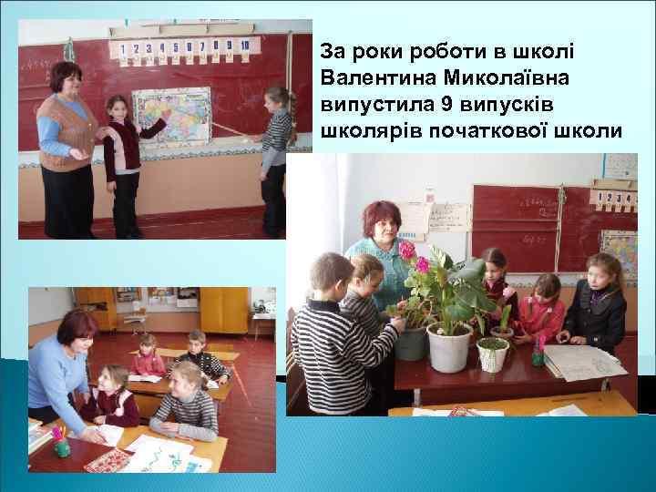 За роки роботи в школі Валентина Миколаївна випустила 9 випусків школярів початкової школи