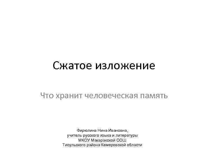 Сжатое изложение Что хранит человеческая память Фирюлина Нина Ивановна, учитель русского языка и литературы