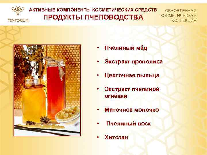 АКТИВНЫЕ КОМПОНЕНТЫ КОСМЕТИЧЕСКИХ СРЕДСТВ ПРОДУКТЫ ПЧЕЛОВОДСТВА ОБНОВЛЕННАЯ КОСМЕТИЧЕСКАЯ КОЛЛЕКЦИЯ • Пчелиный мёд • Экстракт