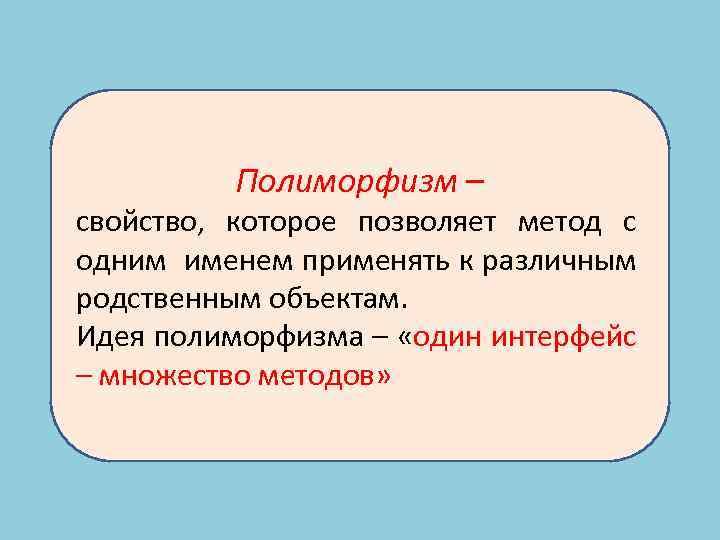 Полиморфизм – свойство, которое позволяет метод с одним именем применять к различным родственным объектам.