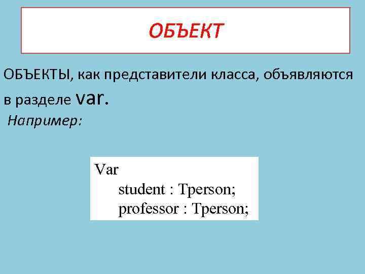 ОБЪЕКТЫ, как представители класса, объявляются в разделе var. Например: Var student : Tperson; professor