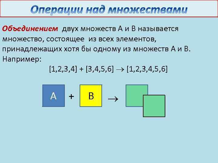 Объединением двух множеств А и В называется множество, состоящее из всех элементов, принадлежащих хотя