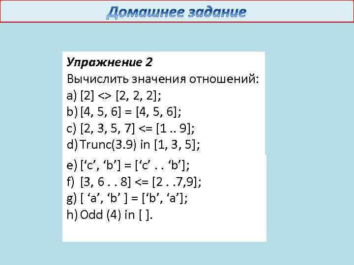 Упражнение 2 Вычислить значения отношений: a) [2] <> [2, 2, 2]; b) [4, 5,
