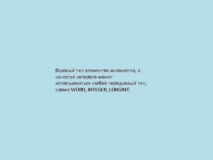 базовый тип элементов множества, в качестве которого может использоваться любой порядковый тип, кроме WORD,