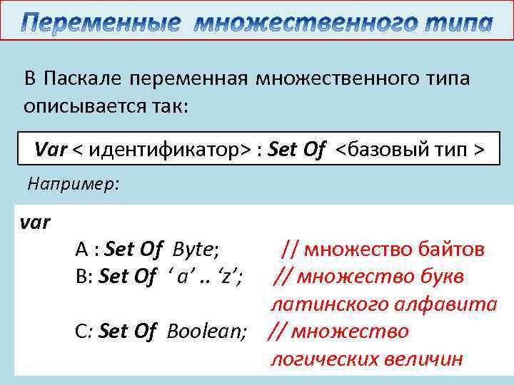 В Паскале переменная множественного типа описывается так: Var < идентификатор> : Set Of <базовый