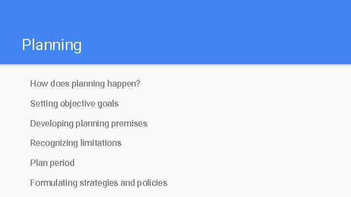 Planning How does planning happen? Setting objective goals Developing planning premises Recognizing limitations Plan