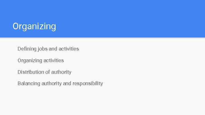 Organizing Defining jobs and activities Organizing activities Distribution of authority Balancing authority and responsibility