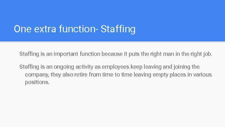 One extra function- Staffing is an important function because it puts the right man