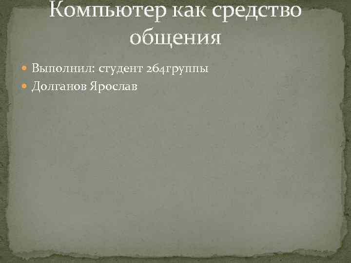 Компьютер как средство общения Выполнил: студент 264 группы Долганов Ярослав