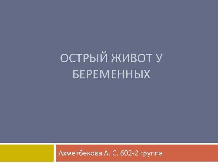 ОСТРЫЙ ЖИВОТ У БЕРЕМЕННЫХ Ахметбекова А. С. 602 -2 группа