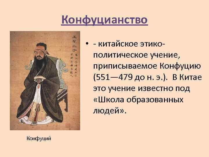Конфуцианство • - китайское этикополитическое учение, приписываемое Конфуцию (551— 479 до н. э. ).