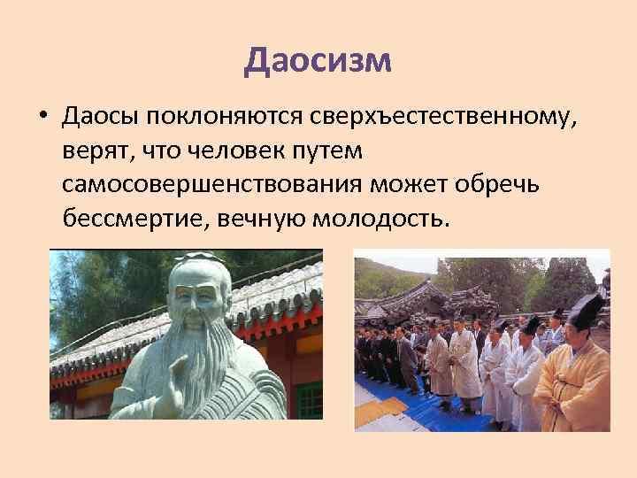 Даосизм • Даосы поклоняются сверхъестественному, верят, что человек путем самосовершенствования может обречь бессмертие, вечную