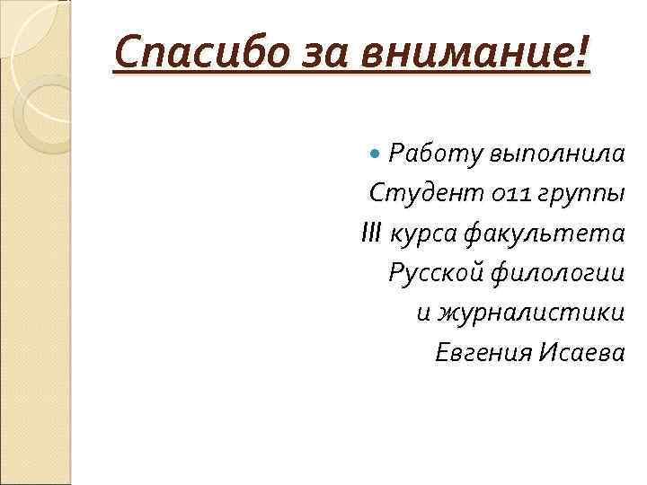Спасибо за внимание! Работу выполнила Студент 011 группы III курса факультета Русской филологии и