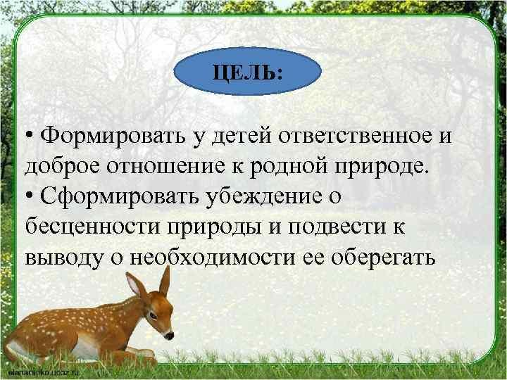 ЦЕЛЬ: • Формировать у детей ответственное и доброе отношение к родной природе. • Сформировать