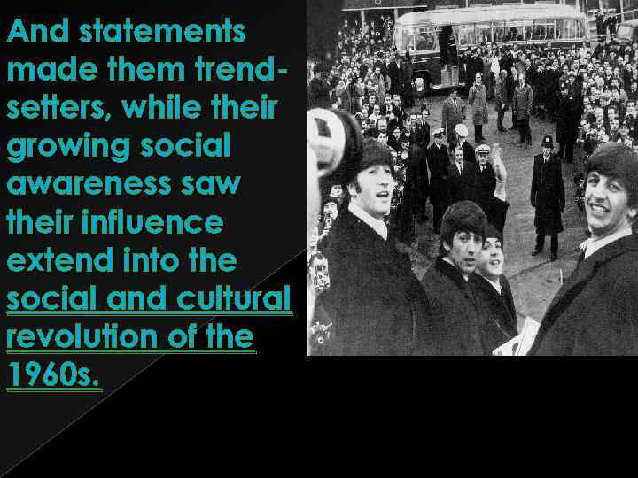 And statements made them trendsetters, while their growing social awareness saw their influence extend