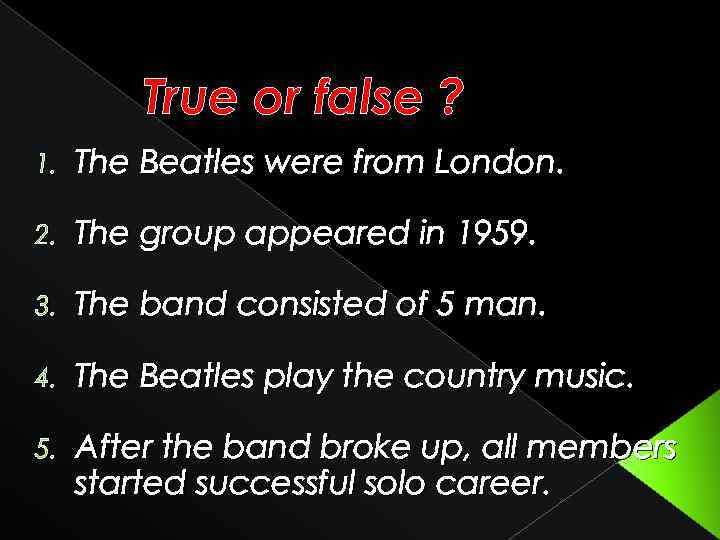 True or false ? 1. The Beatles were from London. 2. The group appeared