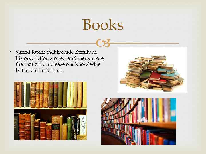 Books • varied topics that include literature, history, fiction stories, and many more, that