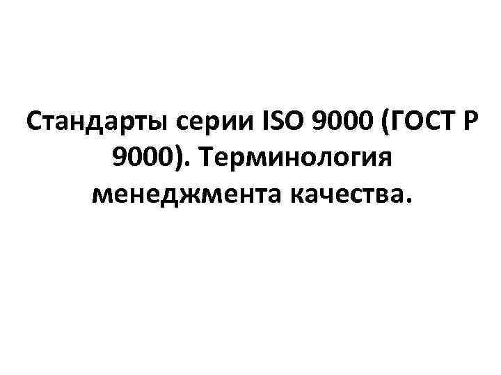Стандарты серии ISO 9000 (ГОСТ Р 9000). Терминология менеджмента качества.