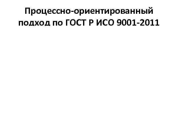 Процессно-ориентированный подход по ГОСТ Р ИСО 9001 -2011