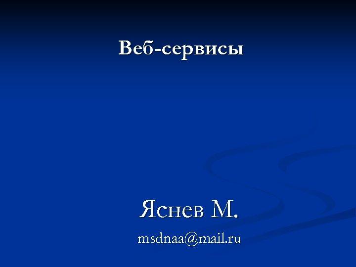 Веб-сервисы Яснев М. msdnaa@mail. ru