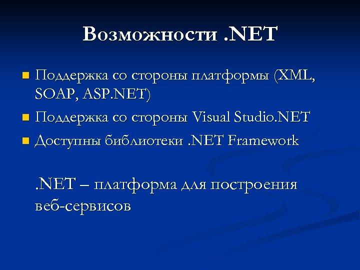 Возможности. NET Поддержка со стороны платформы (XML, SOAP, ASP. NET) n Поддержка со стороны