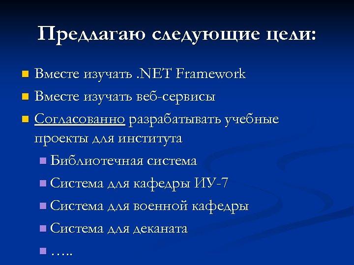 Предлагаю следующие цели: Вместе изучать. NET Framework n Вместе изучать веб-сервисы n Согласованно разрабатывать