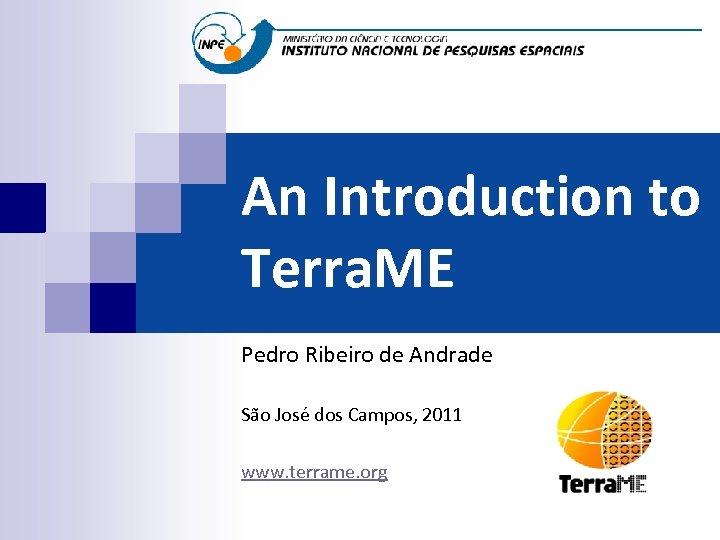 An Introduction to Terra. ME Pedro Ribeiro de Andrade São José dos Campos, 2011