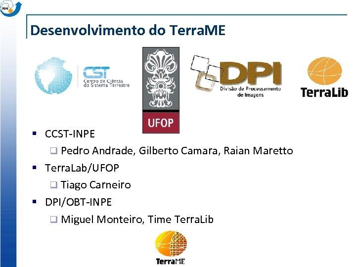 Desenvolvimento do Terra. ME § CCST-INPE q Pedro Andrade, Gilberto Camara, Raian Maretto §