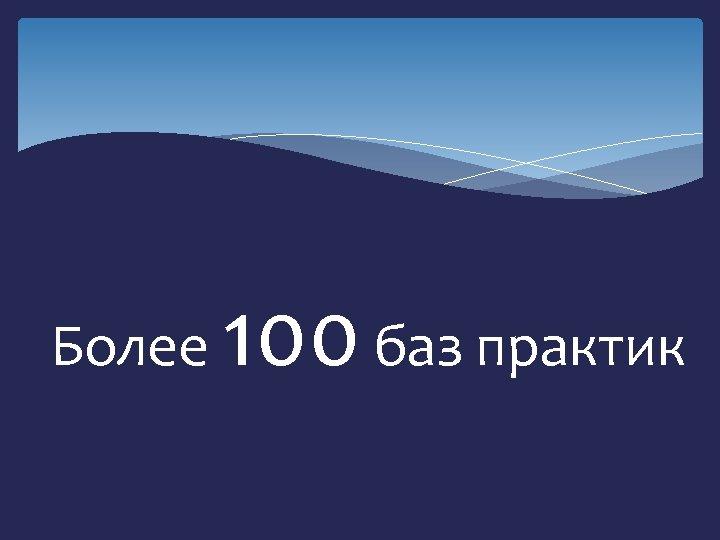 Более 100 баз практик