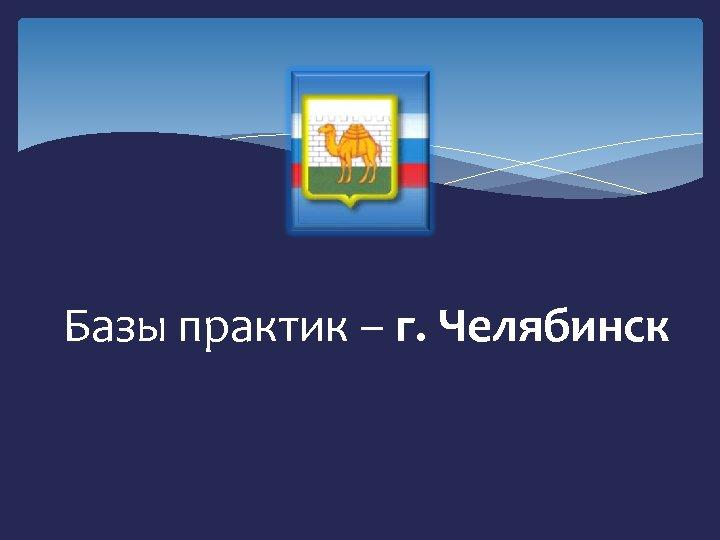 Базы практик – г. Челябинск