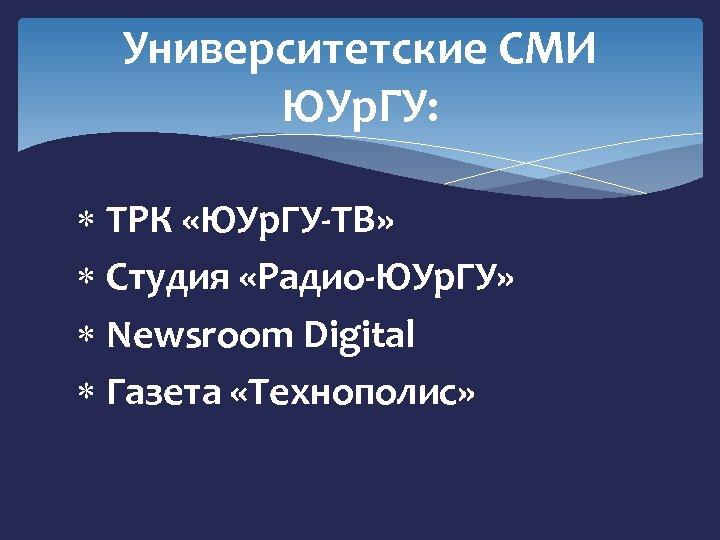 Университетские СМИ ЮУр. ГУ: ТРК «ЮУр. ГУ-ТВ» Студия «Радио-ЮУр. ГУ» Newsroom Digital Газета «Технополис»