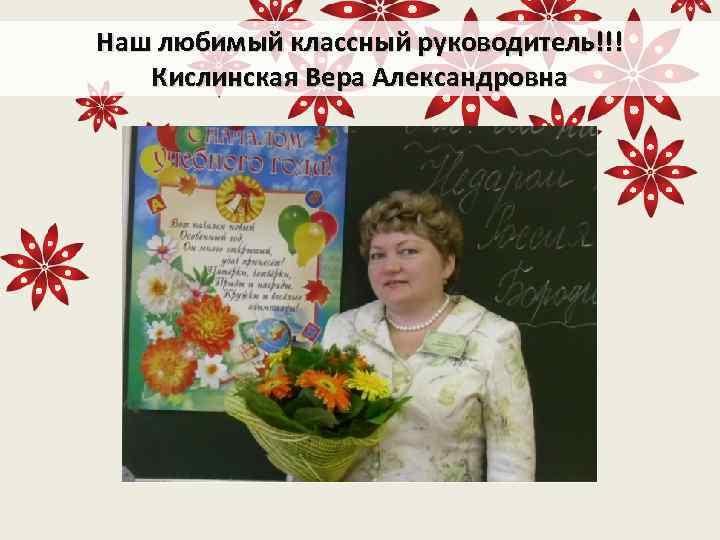 Наш любимый классный руководитель!!! Кислинская Вера Александровна