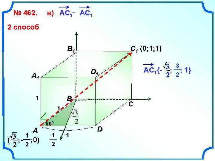 № 462. в) АС 1 АC 1 2 способ C 1 (0; 1; 1)