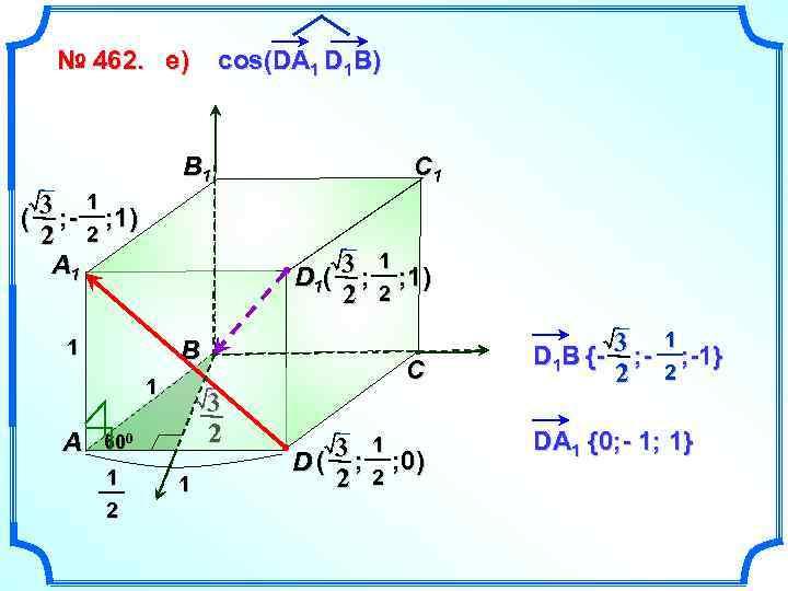 № 462. е) cos(DA 1 D 1 B) B 1 3 ; - 1