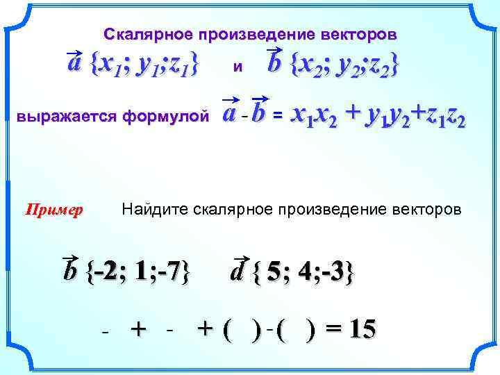 Скалярное произведение векторов a {x 1; y 1; z 1} выражается формулой Пример и