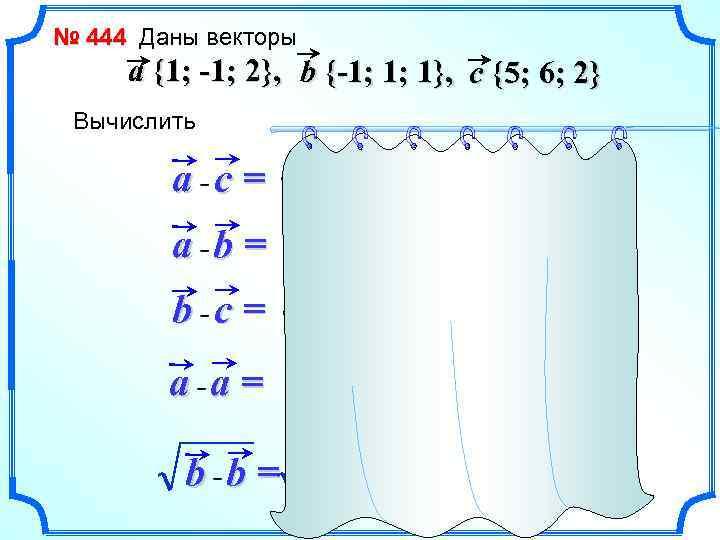 № 444 Даны векторы a {1; -1; 2}, b {-1; 1; 1}, c {5;