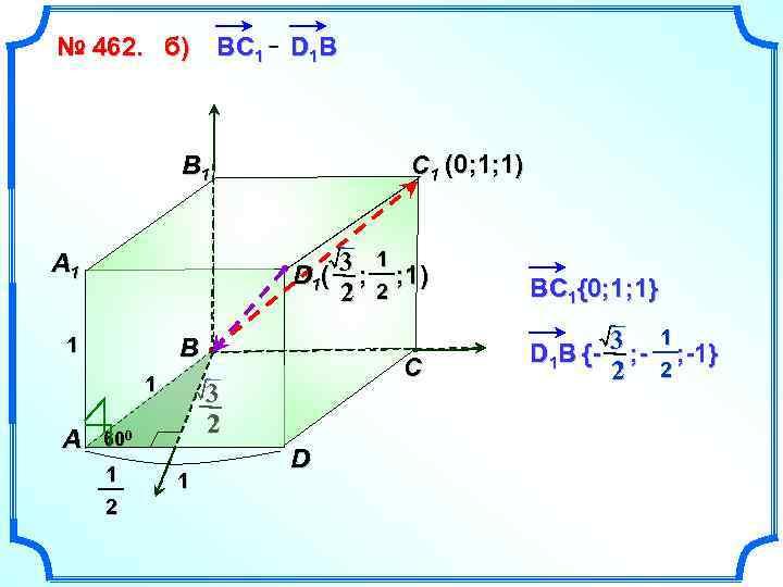 № 462. б) В C 1 D 1 B C 1 (0; 1; 1)