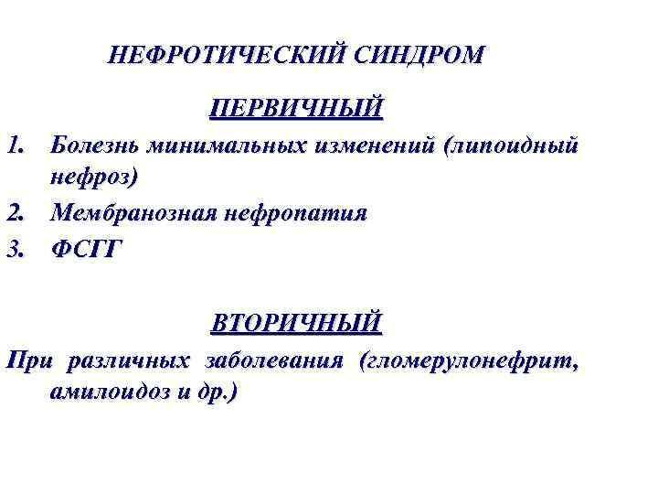НЕФРОТИЧЕСКИЙ СИНДРОМ 1. 2. 3. ПЕРВИЧНЫЙ Болезнь минимальных изменений (липоидный нефроз) Мембранозная нефропатия ФСГГ