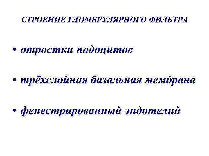 СТРОЕНИЕ ГЛОМЕРУЛЯРНОГО ФИЛЬТРА • отростки подоцитов • трёхслойная базальная мембрана • фенестрированный эндотелий
