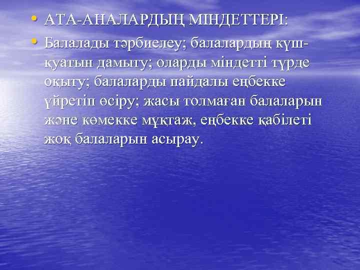 • АТА-АНАЛАРДЫҢ МІНДЕТТЕРІ: • Балалады тәрбиелеу; балалардың күш- қуатын дамыту; оларды міндетті түрде