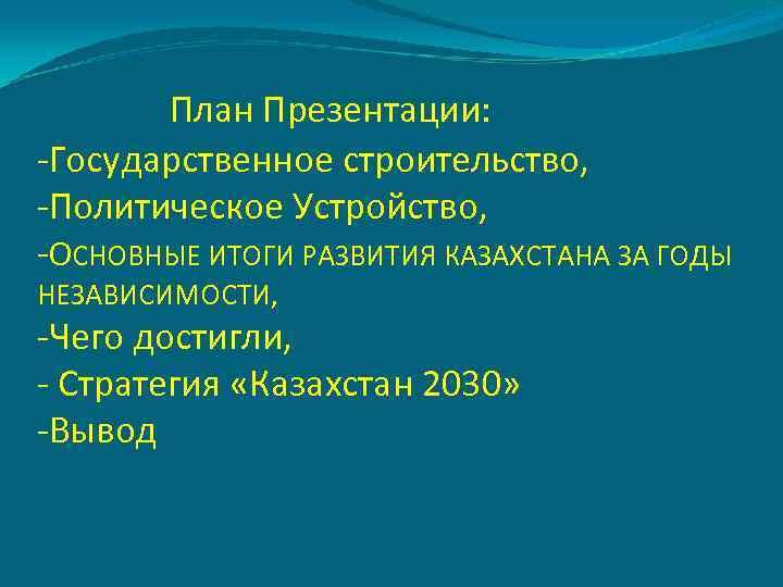 План Презентации: -Государственное строительство, -Политическое Устройство, -ОСНОВНЫЕ ИТОГИ РАЗВИТИЯ КАЗАХСТАНА ЗА ГОДЫ НЕЗАВИСИМОСТИ, -Чего