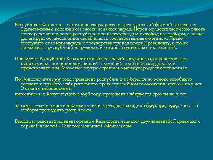 Республика Казахстан - унитарное государство с президентской формой правления. Единственным источником власти является народ.