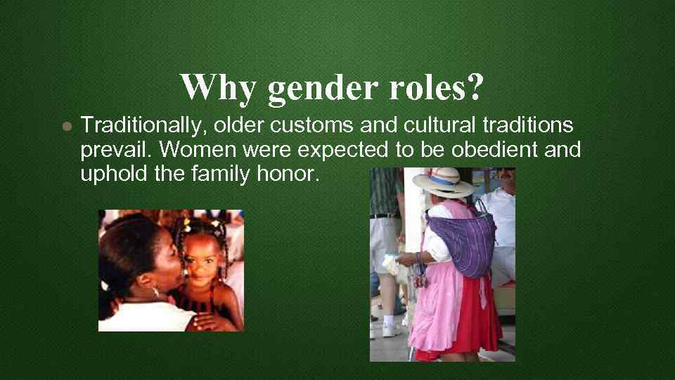 Why gender roles? l Traditionally, older customs and cultural traditions prevail. Women were expected