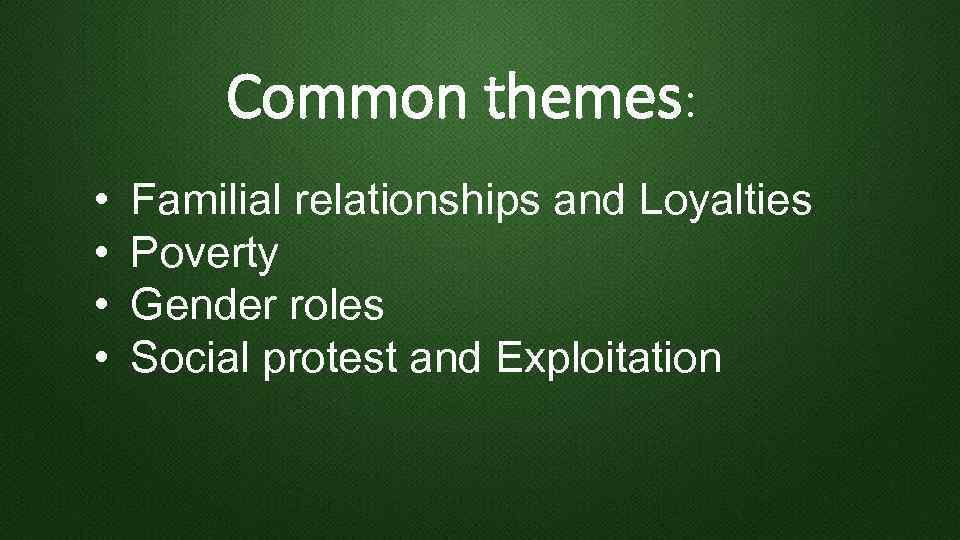 Common themes: • • Familial relationships and Loyalties Poverty Gender roles Social protest and
