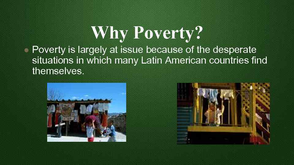 Why Poverty? l Poverty is largely at issue because of the desperate situations in