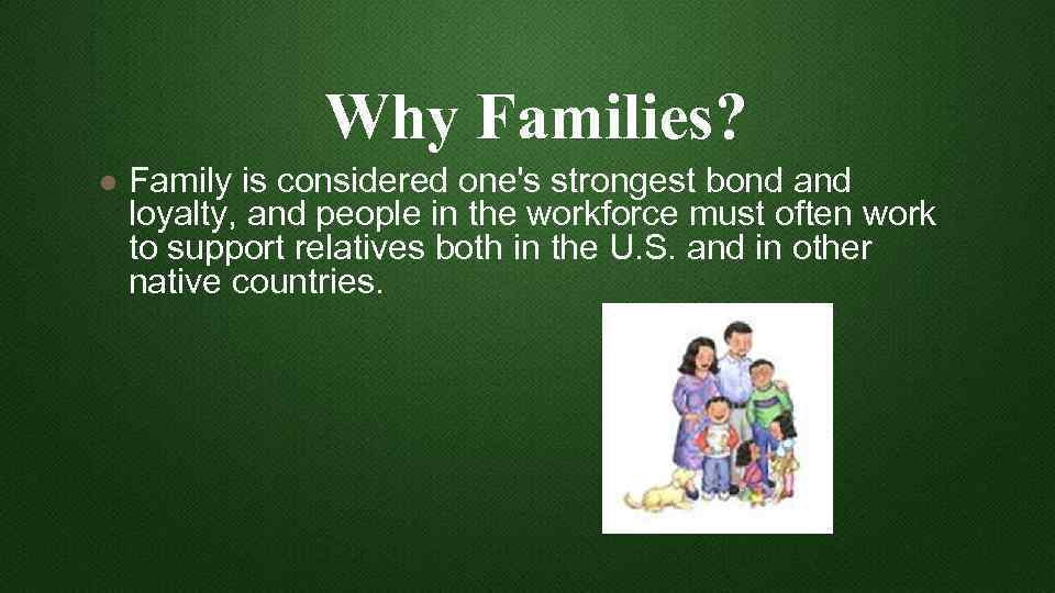Why Families? l Family is considered one's strongest bond and loyalty, and people in