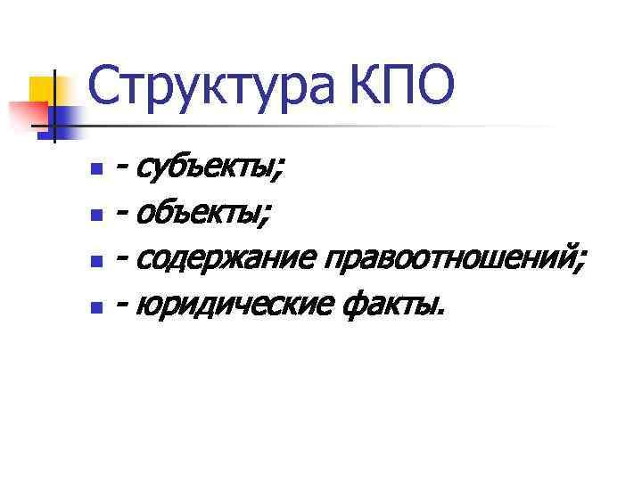 Структура КПО - субъекты; n - объекты; n - содержание правоотношений; n - юридические