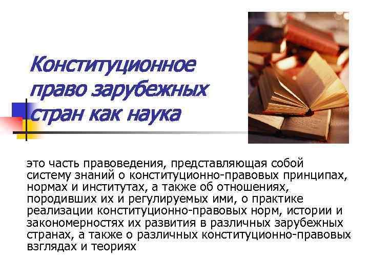 Конституционное право зарубежных стран как наука это часть правоведения, представляющая собой систему знаний о